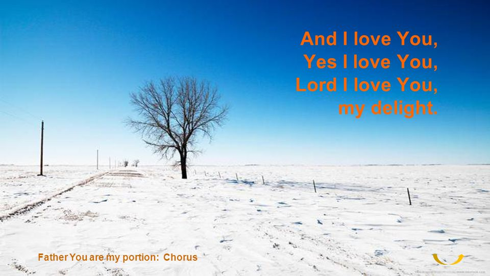 And I love You, Yes I love You, Lord I love You, my delight. Father You are my portion: Chorus