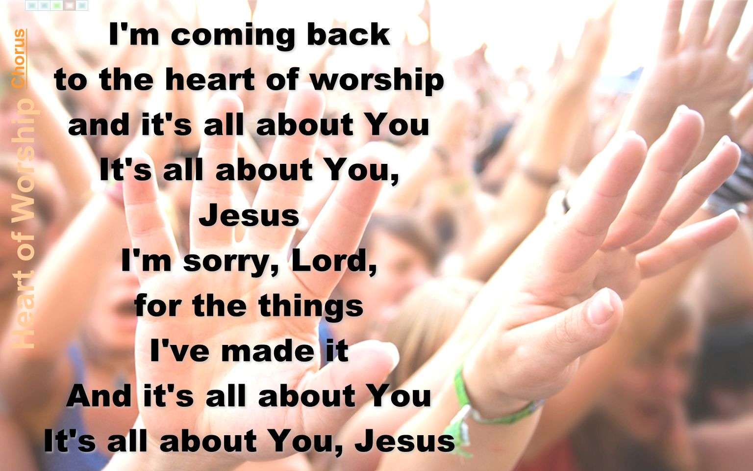 I m coming back to the heart of worship and it s all about You It s all about You, Jesus I m sorry, Lord, for the things I ve made it And it s all about You It s all about You, Jesus I m coming back to the heart of worship and it s all about You It s all about You, Jesus I m sorry, Lord, for the things I ve made it And it s all about You It s all about You, Jesus Chorus Heart of Worship