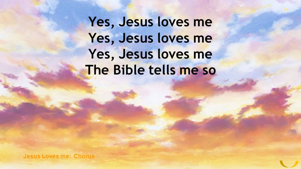 Yes, Jesus loves me The Bible tells me so Jesus Loves me: Chorus