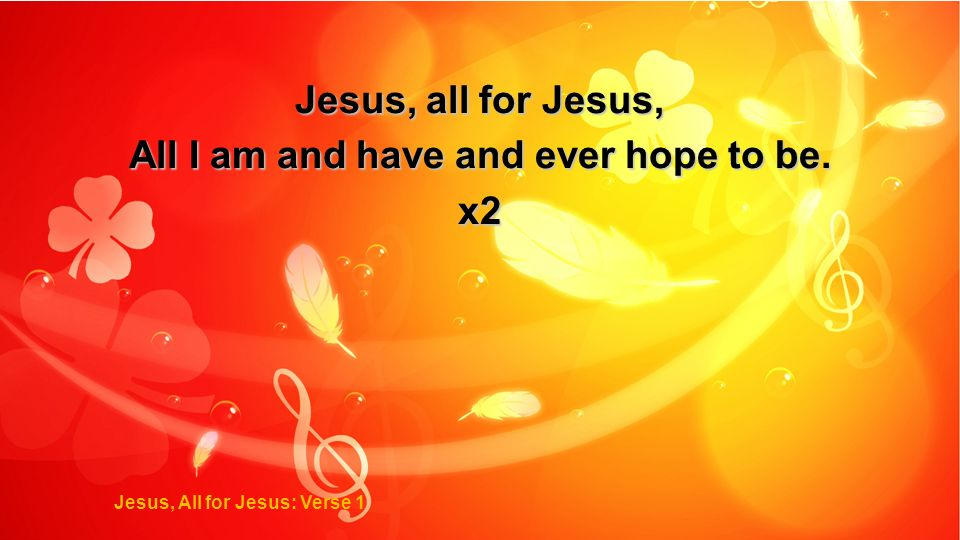 Jesus, all for Jesus, All I am and have and ever hope to be. x2 Jesus, All for Jesus: Verse 1