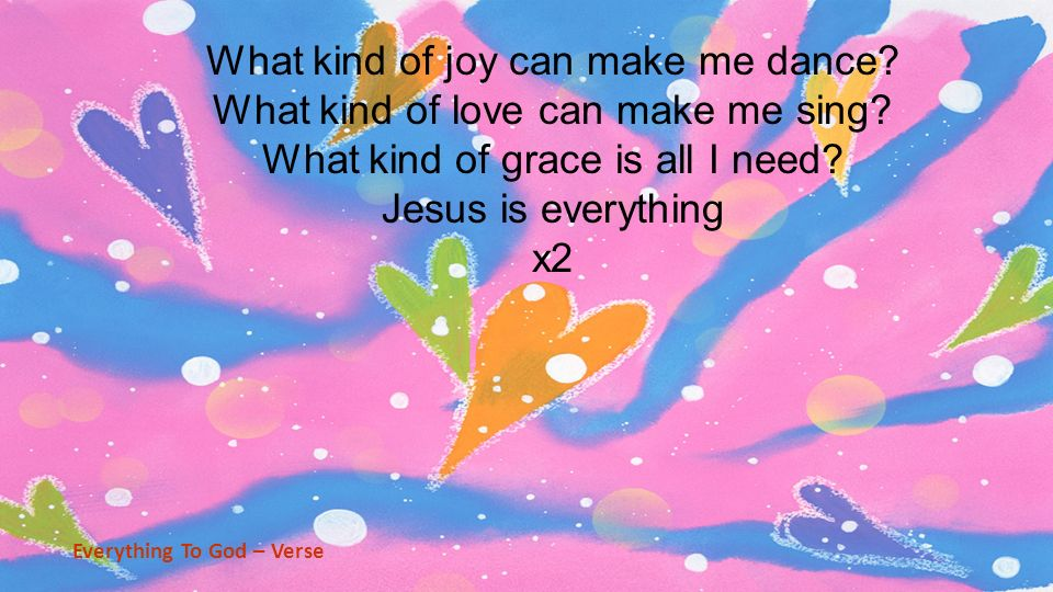 What kind of joy can make me dance? What kind of love can make me sing? What kind of grace is all I need? Jesus is everything x2 Everything To God – V