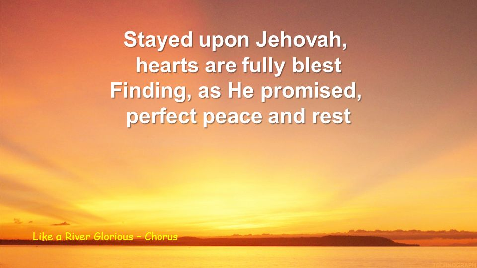 Stayed upon Jehovah, hearts are fully blest Finding, as He promised, perfect peace and rest Like a River Glorious – Chorus