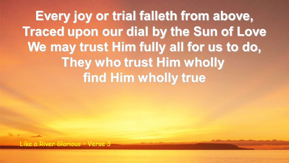 Every joy or trial falleth from above, Traced upon our dial by the Sun of Love We may trust Him fully all for us to do, They who trust Him wholly find Him wholly true Like a River Glorious – Verse 3