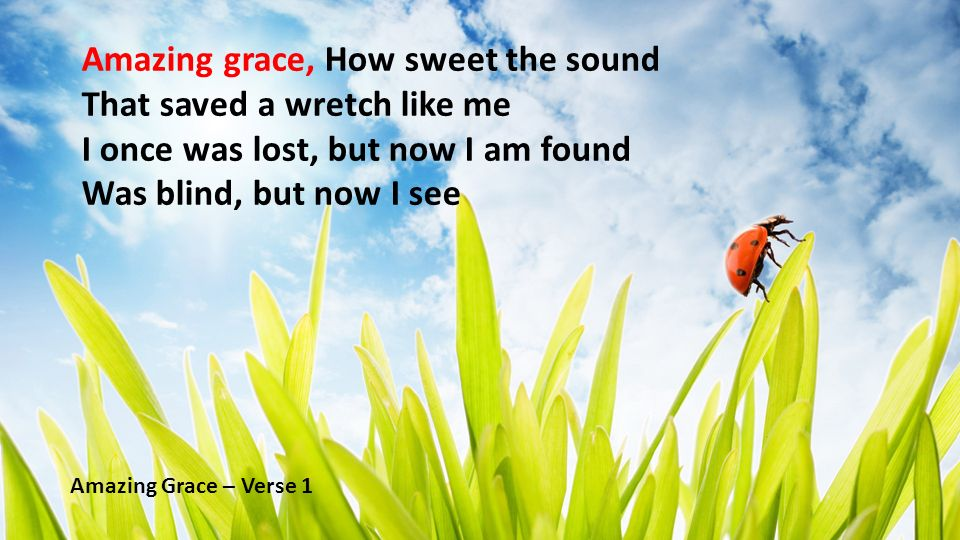 Amazing grace, How sweet the sound That saved a wretch like me I once was lost, but now I am found Was blind, but now I see Amazing Grace – Verse 1
