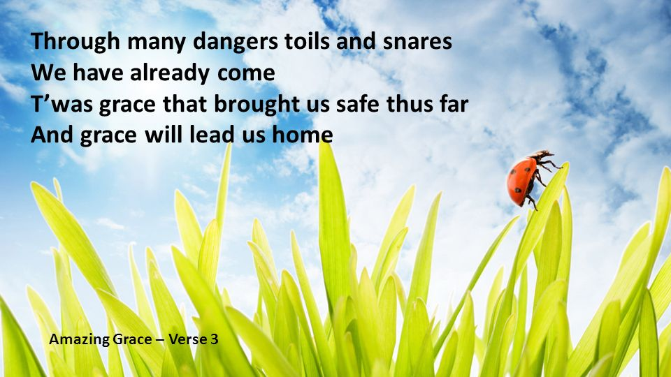 Through many dangers toils and snares We have already come Twas grace that brought us safe thus far And grace will lead us home Amazing Grace – Verse 3