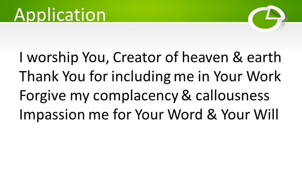 Application I worship You, Creator of heaven & earth Thank You for including me in Your Work Forgive my complacency & callousness Impassion me for You