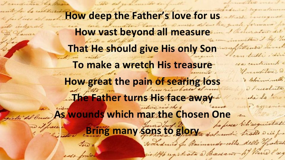 How deep the Fathers love for us How vast beyond all measure That He should give His only Son To make a wretch His treasure How great the pain of sear