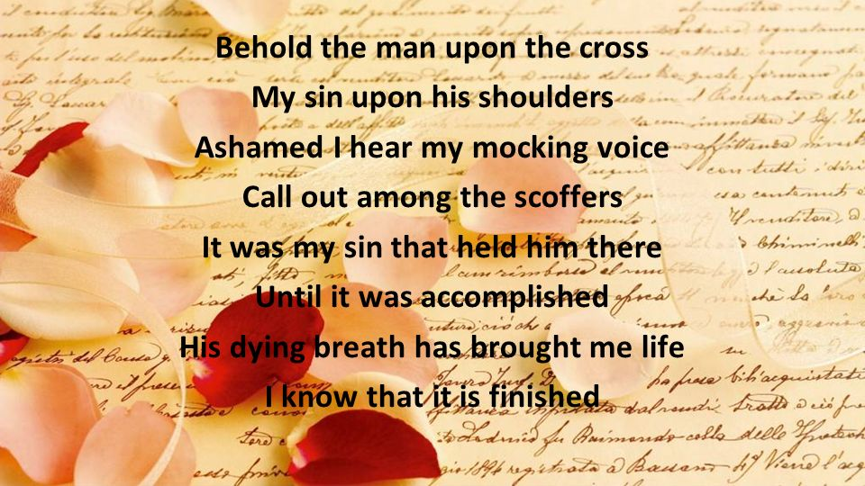 Behold the man upon the cross My sin upon his shoulders Ashamed I hear my mocking voice Call out among the scoffers It was my sin that held him there