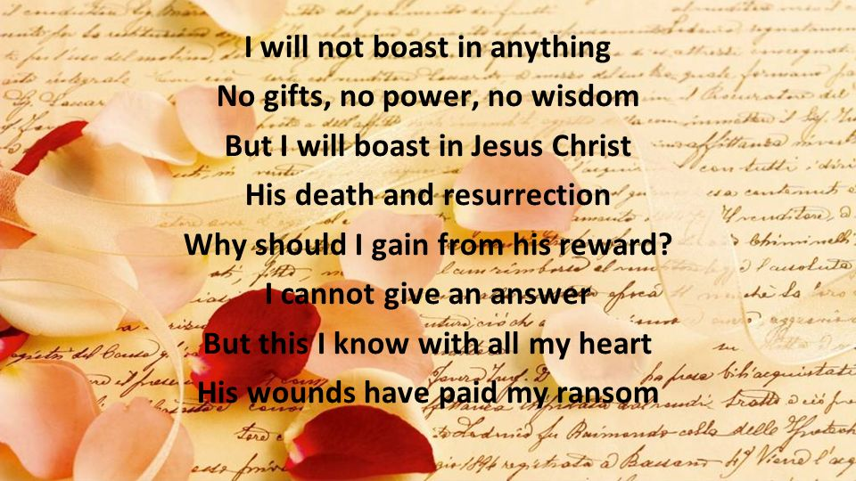 I will not boast in anything No gifts, no power, no wisdom But I will boast in Jesus Christ His death and resurrection Why should I gain from his rewa