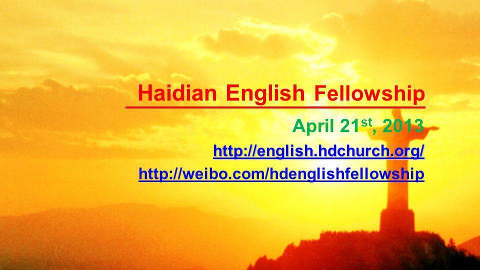 Haidian English Fellowship April 21 st, 2013 http://english.hdchurch.org/ http://weibo.com/hdenglishfellowship