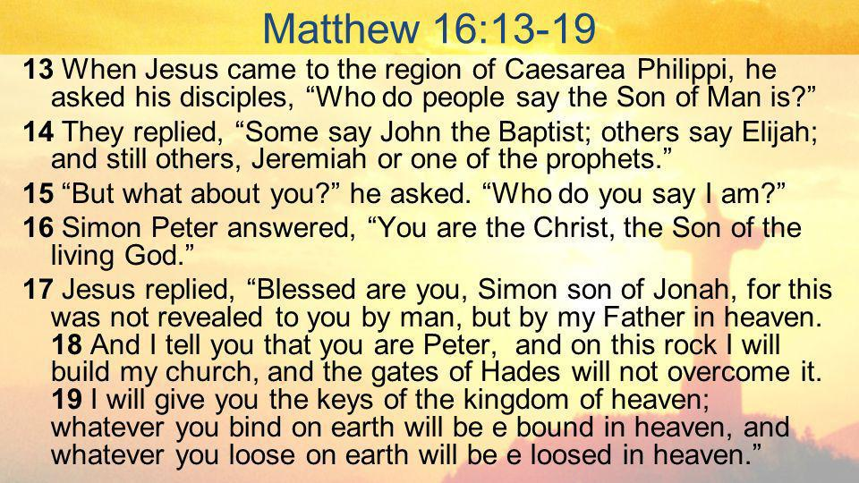 Matthew 16: When Jesus came to the region of Caesarea Philippi, he asked his disciples, Who do people say the Son of Man is.