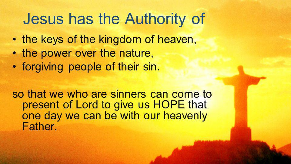 Jesus has the Authority of the keys of the kingdom of heaven, the power over the nature, forgiving people of their sin.