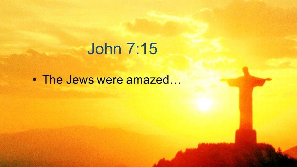John 7:15 The Jews were amazed…