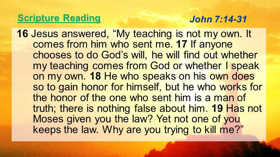 Scripture Reading 16 Jesus answered, My teaching is not my own.