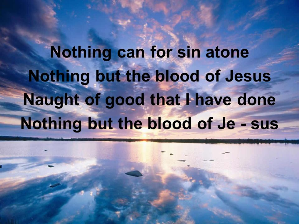 Nothing can for sin atone Nothing but the blood of Jesus Naught of good that I have done Nothing but the blood of Je - sus