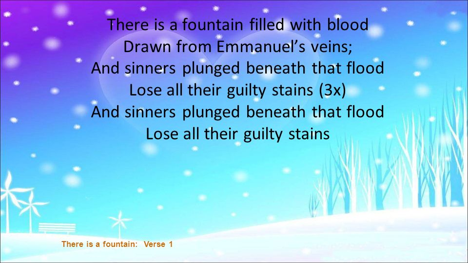 There is a fountain filled with blood Drawn from Emmanuels veins; And sinners plunged beneath that flood Lose all their guilty stains (3x) And sinners plunged beneath that flood Lose all their guilty stains There is a fountain: Verse 1