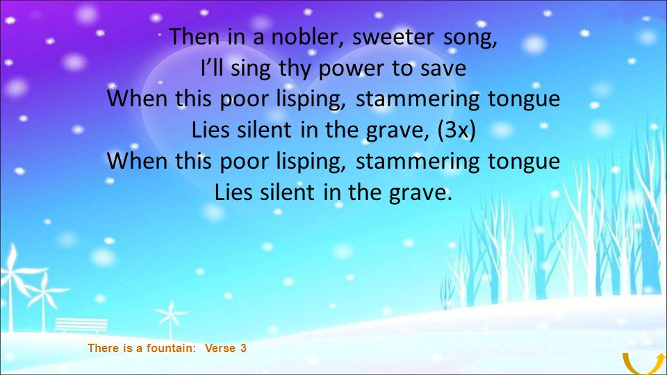 Then in a nobler, sweeter song, Ill sing thy power to save When this poor lisping, stammering tongue Lies silent in the grave, (3x) When this poor lisping, stammering tongue Lies silent in the grave.