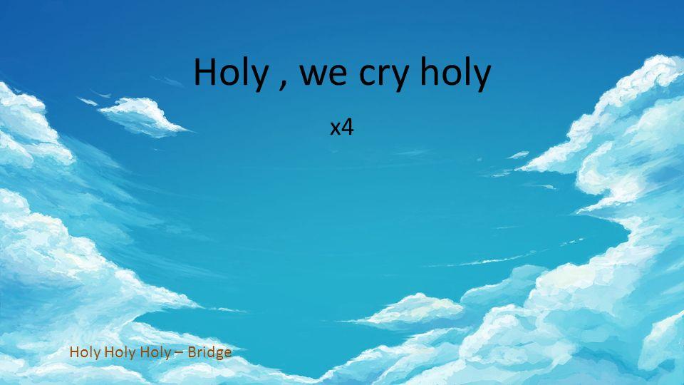 Holy, we cry holy x4 Holy Holy Holy – Bridge