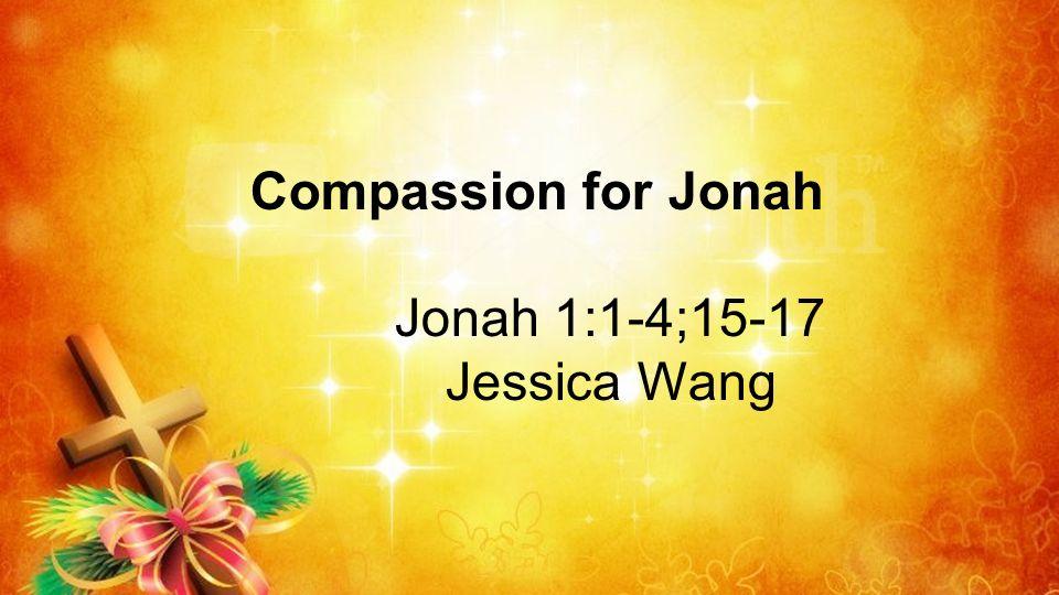 Compassion for Jonah Jonah 1:1-4;15-17 Jessica Wang