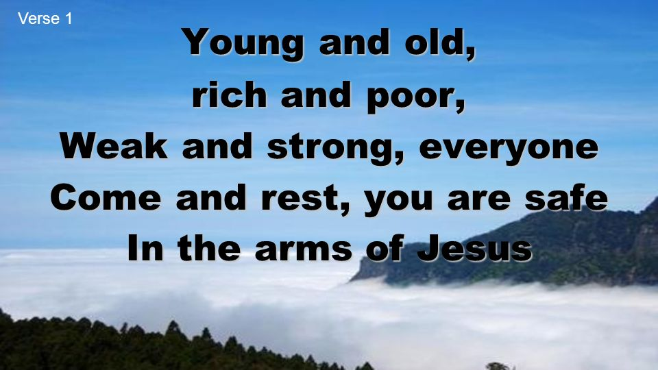 Young and old, rich and poor, Weak and strong, everyone Come and rest, you are safe In the arms of Jesus Verse 1