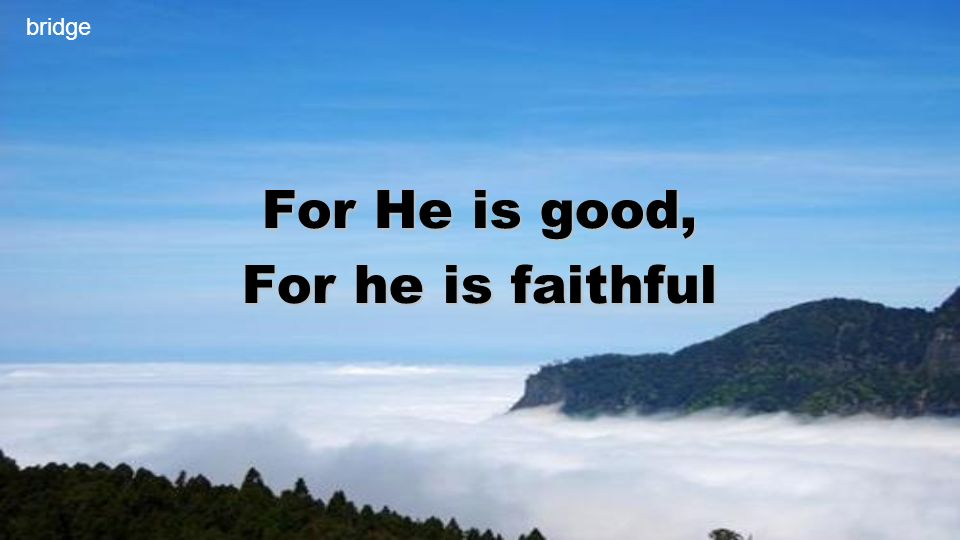 For He is good, For he is faithful bridge