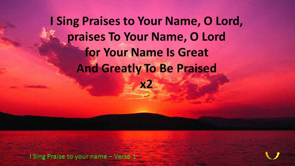 I Sing Praises to Your Name, O Lord, praises To Your Name, O Lord for Your Name Is Great And Greatly To Be Praised x2 I Sing Praise to your name – Ver