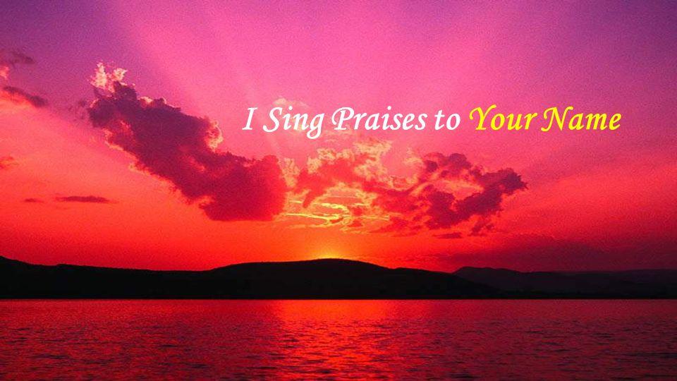 I Sing Praises to Your Name