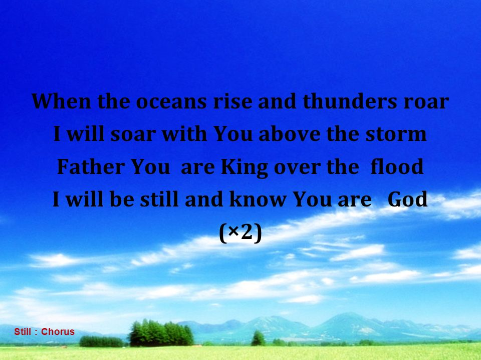 When the oceans rise and thunders roar I will soar with You above the storm Father You are King over the flood I will be still and know You are God (×