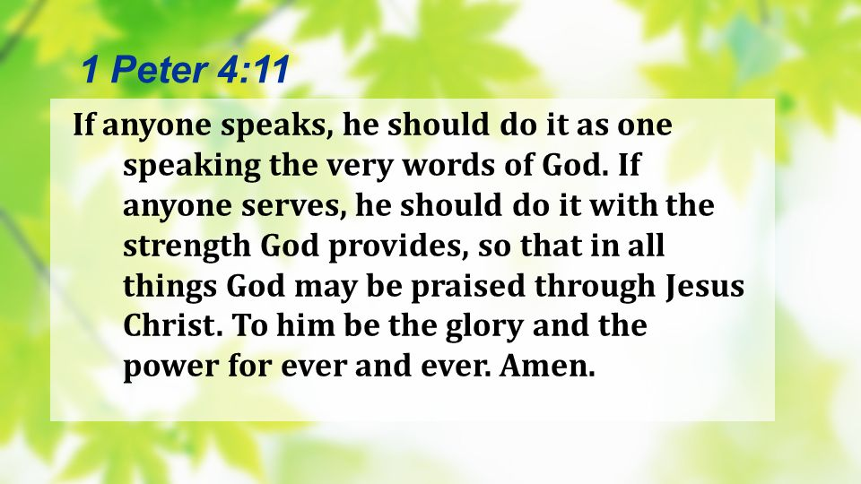 If anyone speaks, he should do it as one speaking the very words of God. If anyone serves, he should do it with the strength God provides, so that in