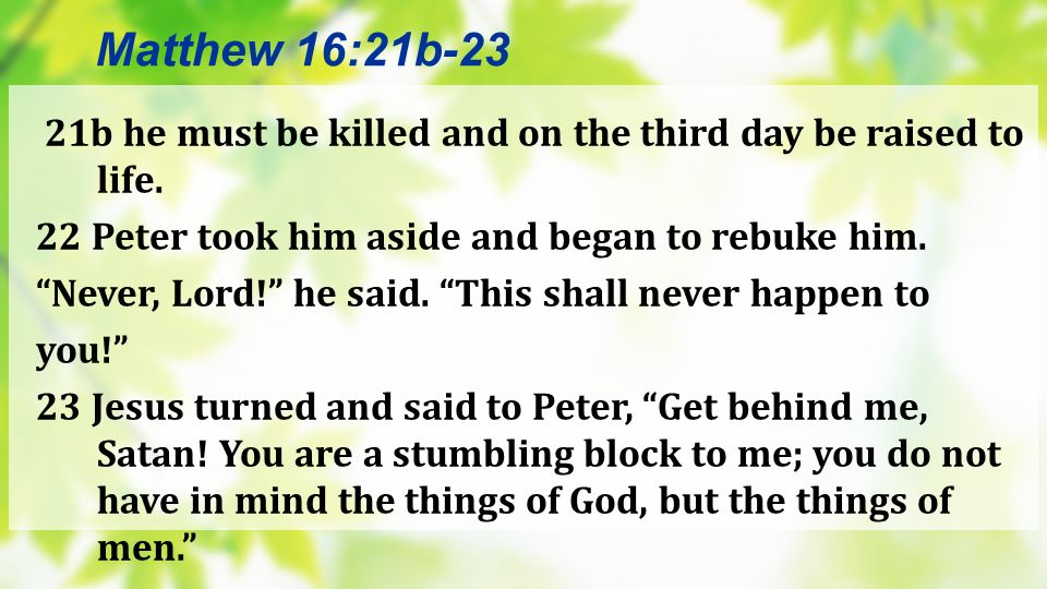 21b he must be killed and on the third day be raised to life. 22 Peter took him aside and began to rebuke him. Never, Lord! he said. This shall never