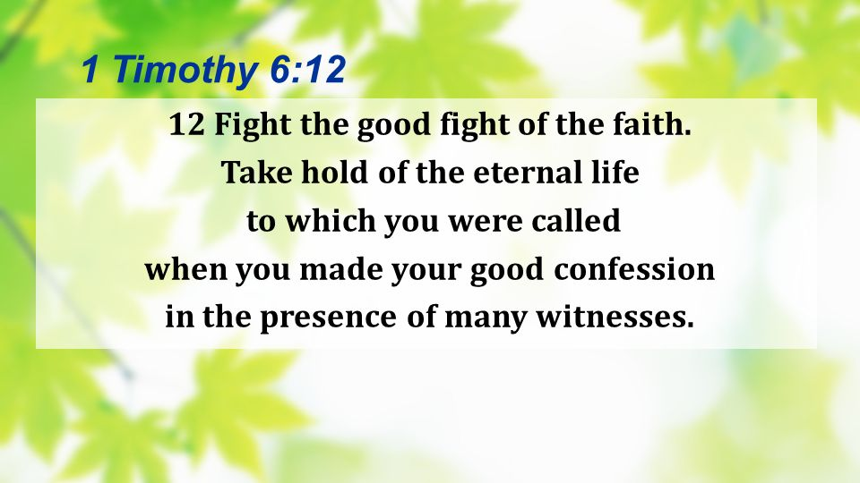 12 Fight the good fight of the faith. Take hold of the eternal life to which you were called when you made your good confession in the presence of man