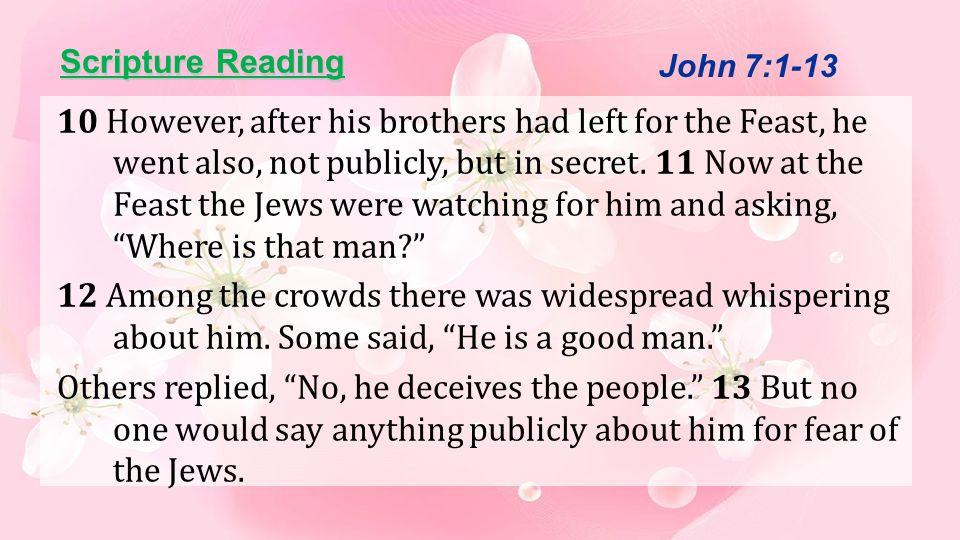 Scripture Reading 10 However, after his brothers had left for the Feast, he went also, not publicly, but in secret. 11 Now at the Feast the Jews were