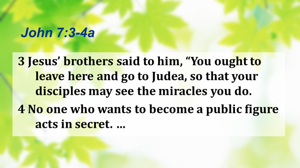 3 Jesus brothers said to him, You ought to leave here and go to Judea, so that your disciples may see the miracles you do. 4 No one who wants to becom