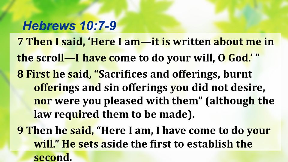 7 Then I said, Here I amit is written about me in the scrollI have come to do your will, O God. 8 First he said, Sacrifices and offerings, burnt offer
