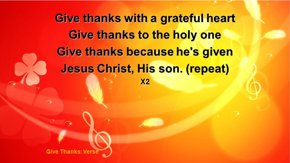 Give thanks with a grateful heart Give thanks to the holy one Give thanks because he's given Jesus Christ, His son. (repeat) X2 Give Thanks: Verse