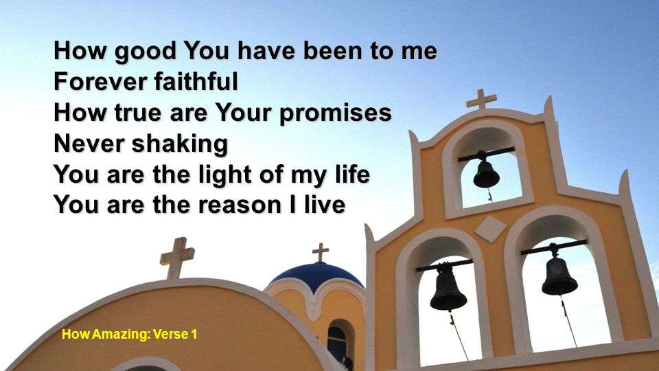 How good You have been to me Forever faithful How true are Your promises Never shaking You are the light of my life You are the reason I live How Amaz
