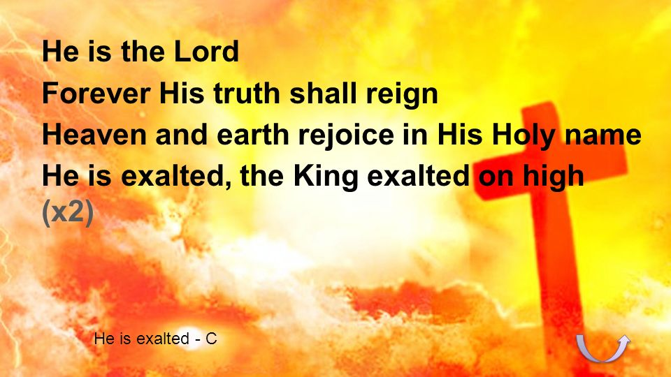 He is the Lord Forever His truth shall reign Heaven and earth rejoice in His Holy name He is exalted, the King exalted on high (x2) He is exalted - C