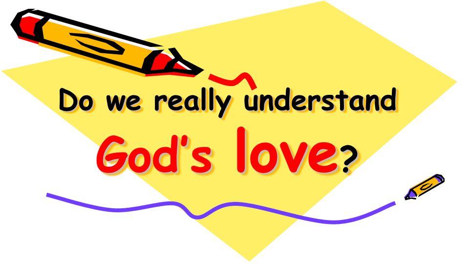 Do we really understand Gods love ?