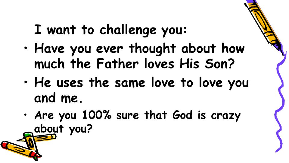 I want to challenge you: Have you ever thought about how much the Father loves His Son? He uses the same love to love you and me. Are you 100% sure th
