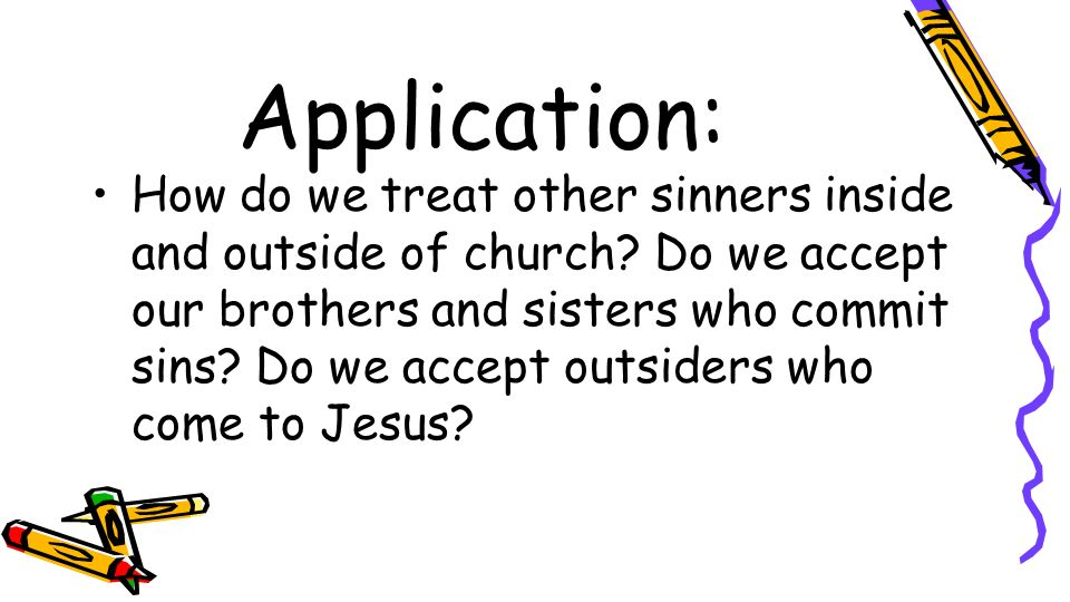 Application: How do we treat other sinners inside and outside of church? Do we accept our brothers and sisters who commit sins? Do we accept outsiders