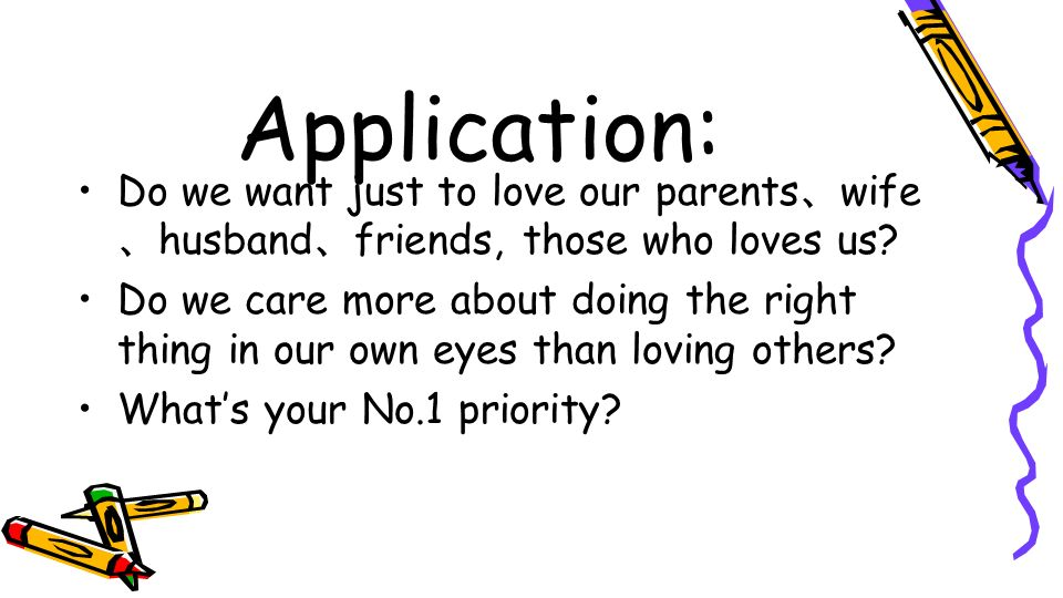 Application: Do we want just to love our parents wife husband friends, those who loves us? Do we care more about doing the right thing in our own eyes
