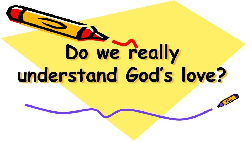 Do we really understand Gods love?