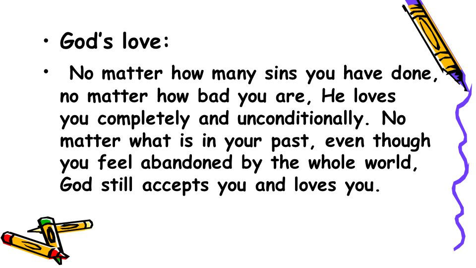 Gods love: No matter how many sins you have done, no matter how bad you are, He loves you completely and unconditionally. No matter what is in your pa