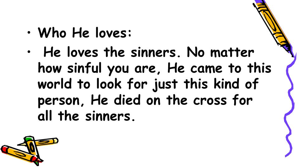 Who He loves: He loves the sinners. No matter how sinful you are, He came to this world to look for just this kind of person, He died on the cross for