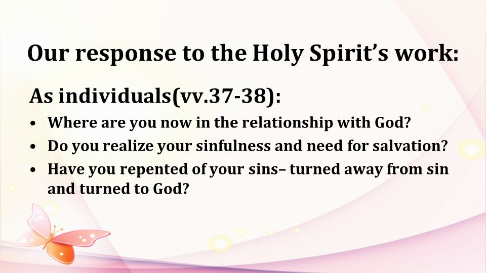 Our response to the Holy Spirits work: As individuals(vv.37-38): Where are you now in the relationship with God.