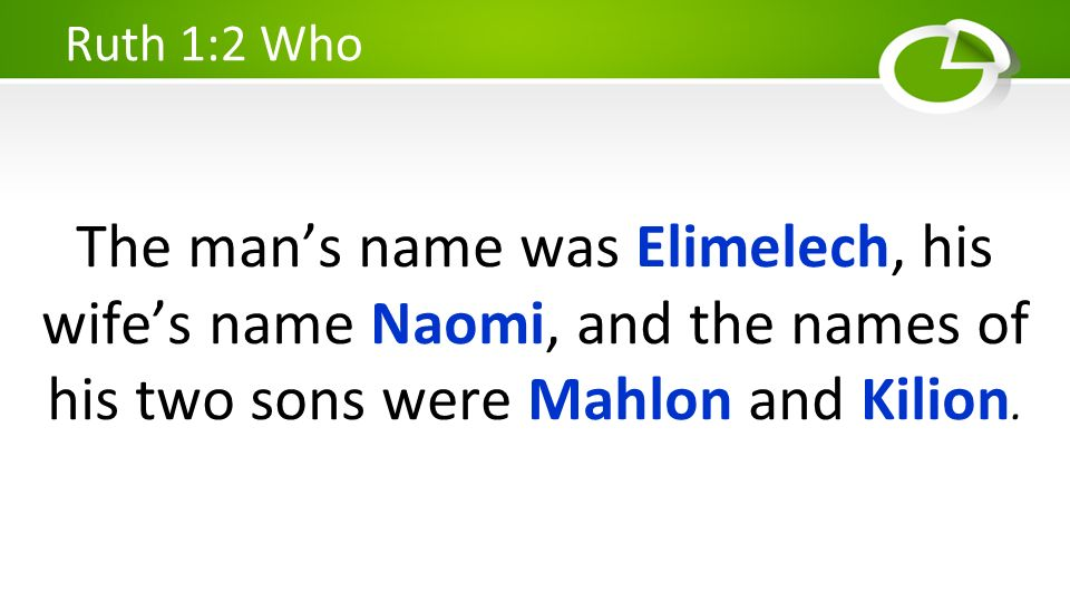 The mans name was Elimelech, his wifes name Naomi, and the names of his two sons were Mahlon and Kilion. Ruth 1:2 Who