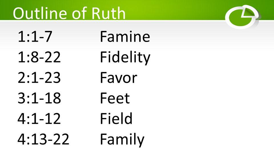 Outline of Ruth 1:1-7 Famine 1:8-22 Fidelity 2:1-23Favor 3:1-18Feet 4:1-12Field 4:13-22 Family
