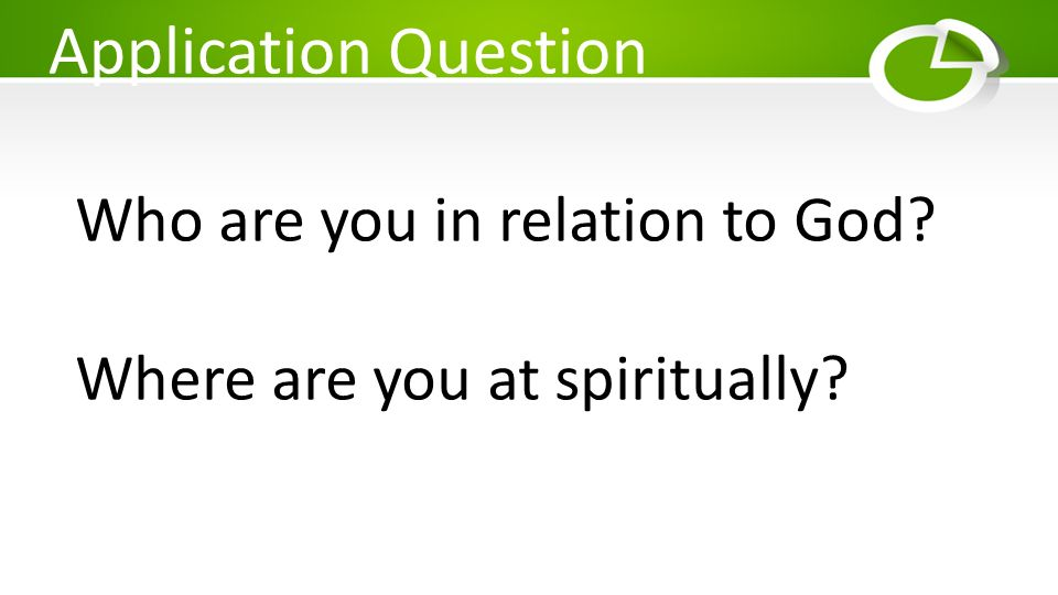 Application Question Who are you in relation to God? Where are you at spiritually?