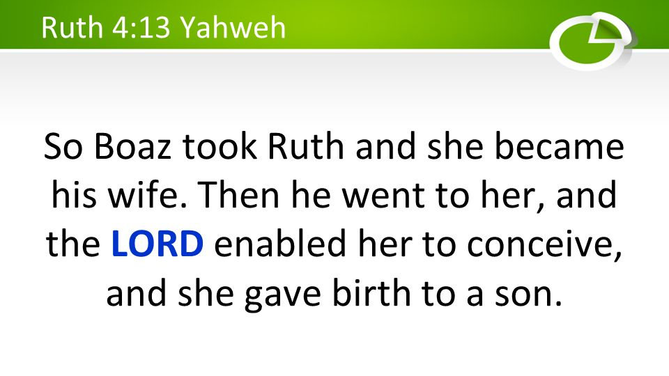 So Boaz took Ruth and she became his wife. Then he went to her, and the LORD enabled her to conceive, and she gave birth to a son. Ruth 4:13 Yahweh