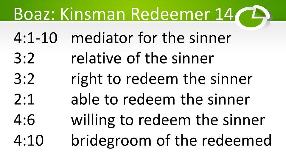 Boaz: Kinsman Redeemer 14 4:1-10mediator for the sinner 3:2 relative of the sinner 3:2 right to redeem the sinner 2:1 able to redeem the sinner 4:6 willing to redeem the sinner 4:10 bridegroom of the redeemed